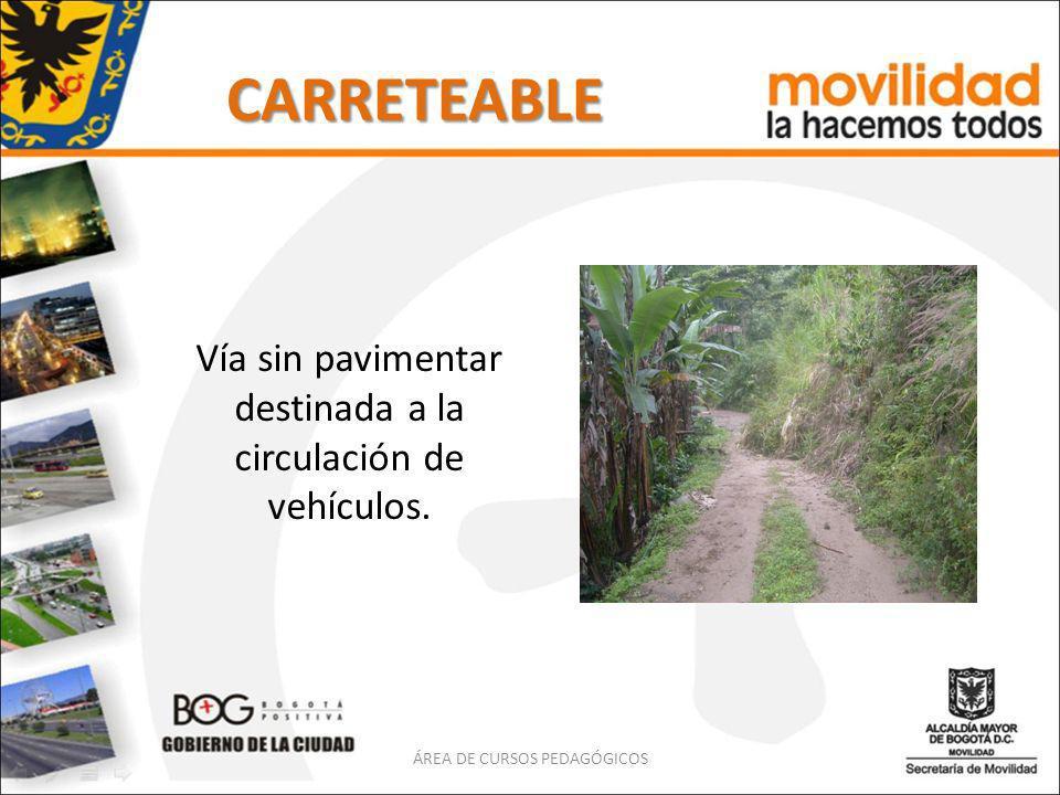 CARRETEABLE Vía sin pavimentar destinada a la circulación de vehículos. ÁREA DE CURSOS PEDAGÓGICOS