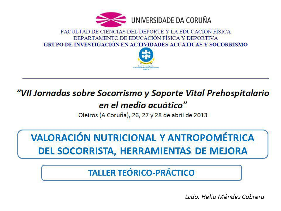 VALORACIÓN NUTRICIONAL Y ANTROPOMÉTRICA DEL SOCORRISTA, HERRAMIENTAS DE MEJORA TALLER TEÓRICO-PRÁCTICO Lcdo.