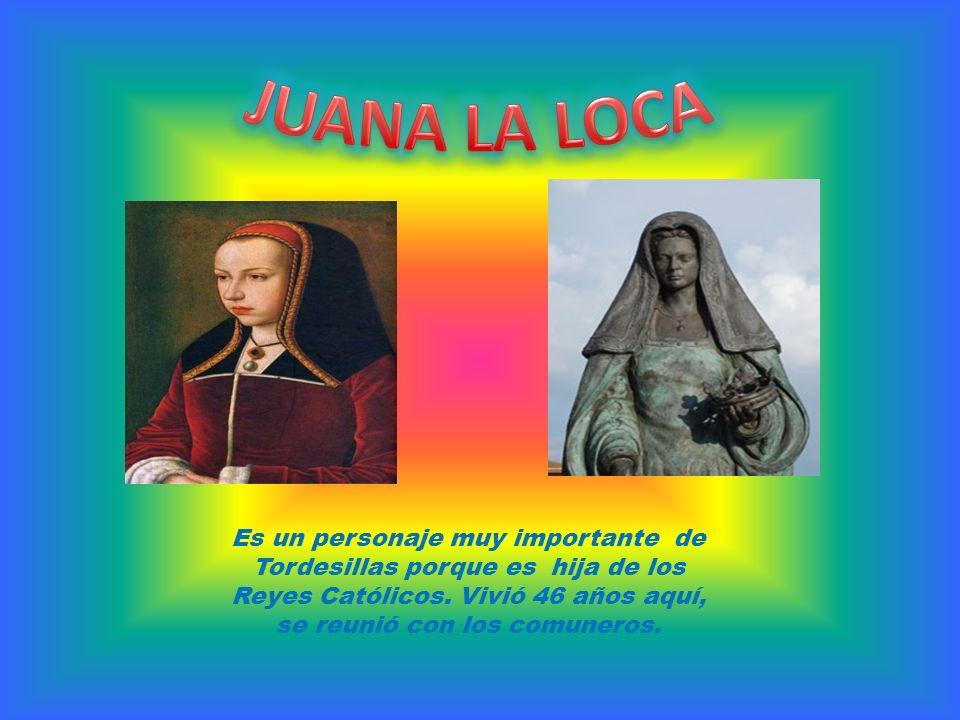 Es un personaje muy importante de Tordesillas porque es hija de los Reyes Católicos. Vivió 46 años aquí, se reunió con los comuneros.