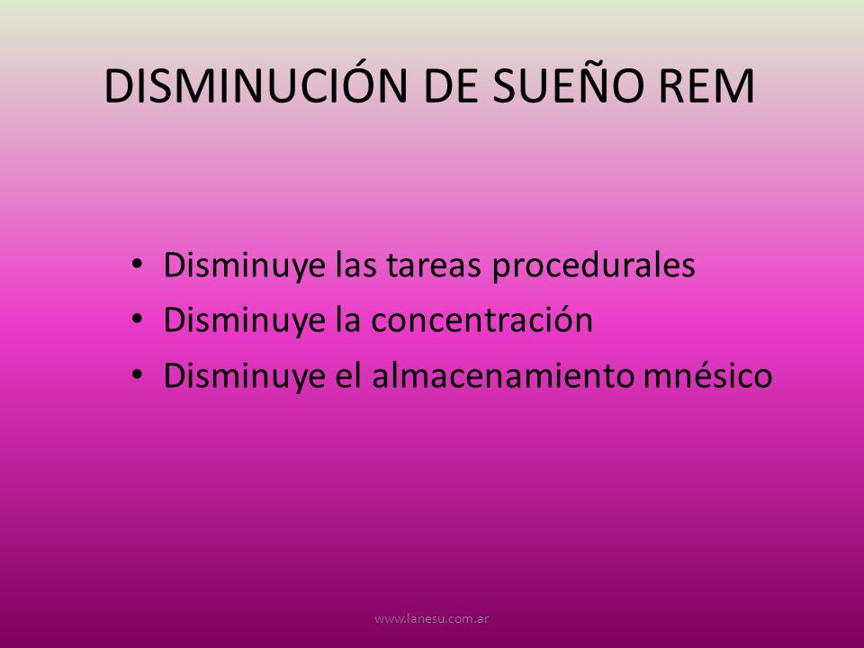 DISMINUCIÓN DE SUEÑO REM Disminuye las tareas procedurales Disminuye la concentración Disminuye el almacenamiento mnésico www.lanesu.com.ar