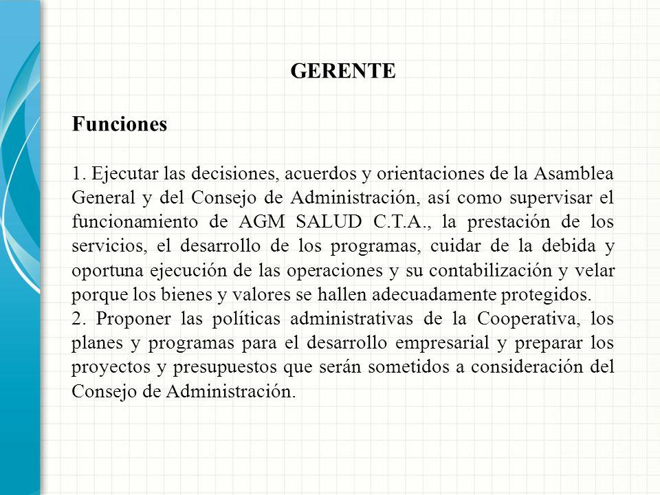 GERENTE Es el representante legal de la Cooperativa, principal ejecutor de las decisiones de la Asamblea General y del Consejo de Administración. Ejec