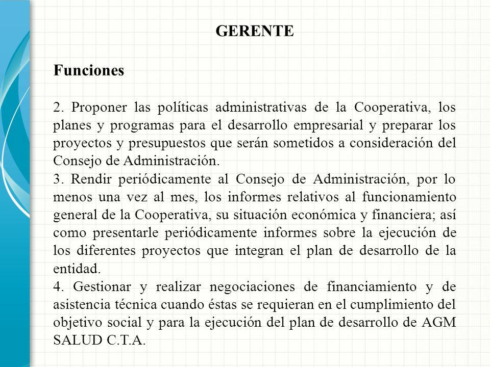 GERENTE Funciones 1. Ejecutar las decisiones, acuerdos y orientaciones de la Asamblea General y del Consejo de Administración, así como supervisar el