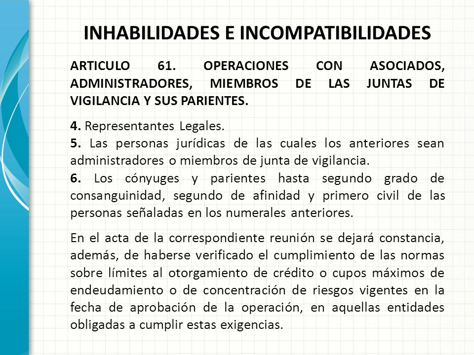 INHABILIDADES E INCOMPATIBILIDADES ARTICULO 61. OPERACIONES CON ASOCIADOS, ADMINISTRADORES, MIEMBROS DE LAS JUNTAS DE VIGILANCIA Y SUS PARIENTES. Las