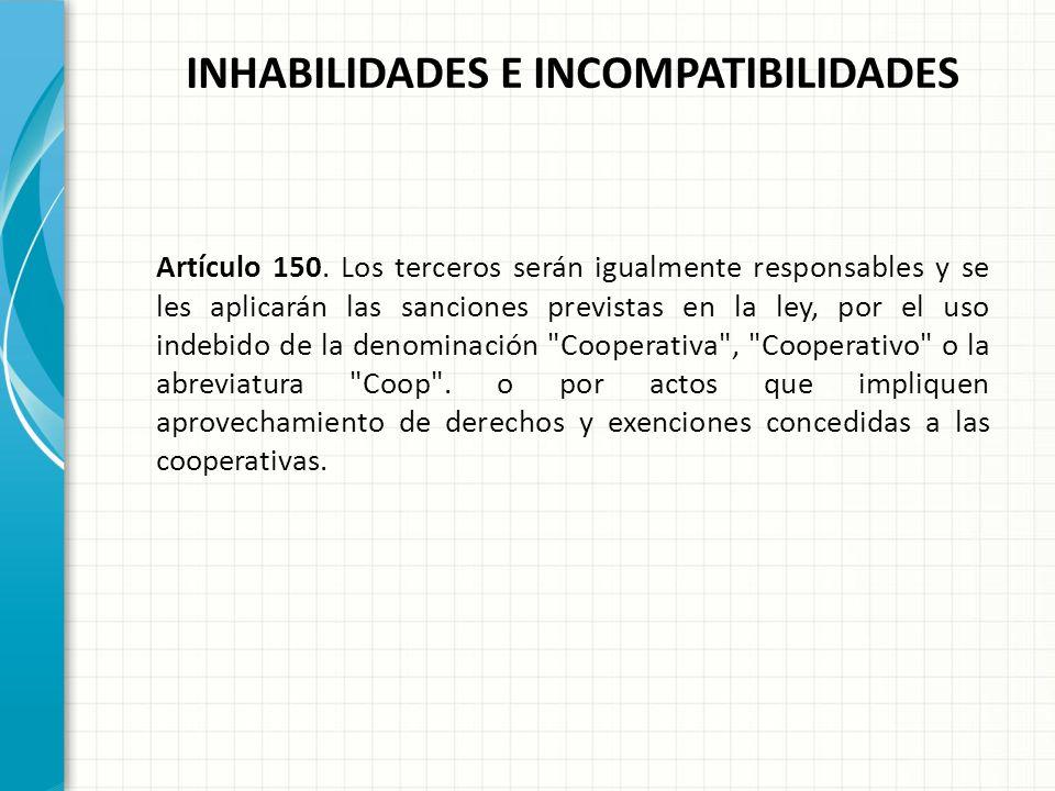 INHABILIDADES E INCOMPATIBILIDADES Artículo 148. Las cooperativas, los titulares de sus órganos de administración y vigilancia y los liquidadores, ser
