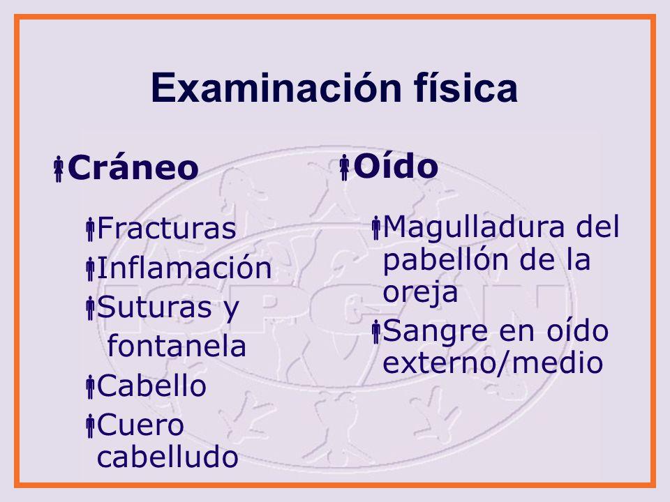 Examinación física Cráneo Fracturas Inflamación Suturas y fontanela Cabello Cuero cabelludo Oído Magulladura del pabellón de la oreja Sangre en oído e