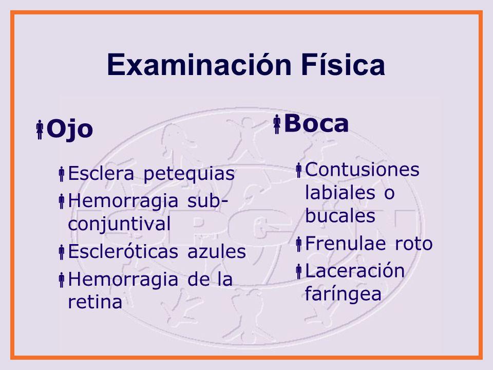 Examinación Física Ojo Esclera petequias Hemorragia sub- conjuntival Escleróticas azules Hemorragia de la retina Boca Contusiones labiales o bucales F