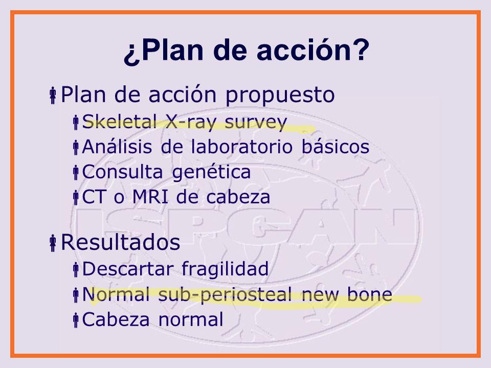¿Plan de acción? Plan de acción propuesto Skeletal X-ray survey Análisis de laboratorio básicos Consulta genética CT o MRI de cabeza Resultados Descar