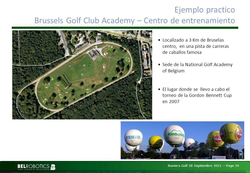 Baviera Golf 28 Septiembre 2011 – Page 24 Ejemplo practico Brussels Golf Club Academy – Centro de entrenamiento Localizado a 3 Km de Bruselas centro, en una pista de carreras de caballos famosa Sede de la National Golf Academy of Belgium El lugar donde se llevo a cabo el torneo de la Gordon Bennett Cup en 2007