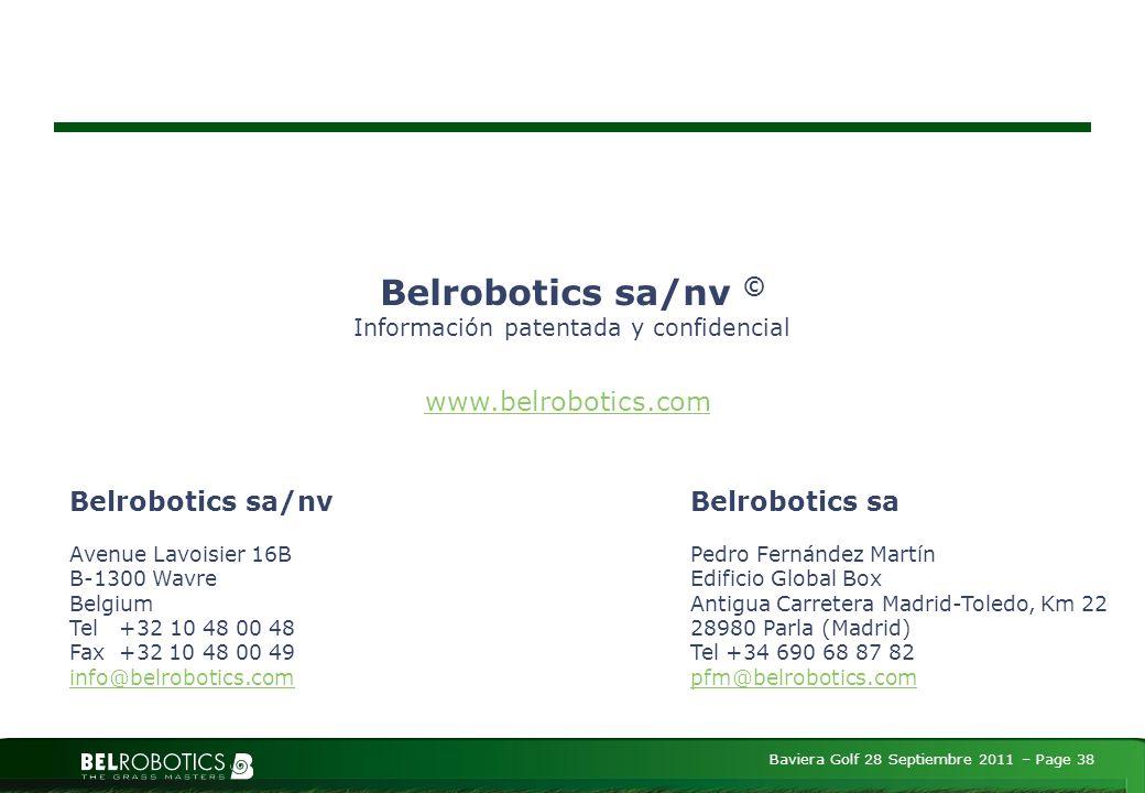 Baviera Golf 28 Septiembre 2011 – Page 38 Belrobotics sa/nv © Información patentada y confidencial Belrobotics sa/nv Avenue Lavoisier 16B B-1300 Wavre Belgium Tel +32 10 48 00 48 Fax +32 10 48 00 49 info@belrobotics.com www.belrobotics.com Belrobotics sa Pedro Fernández Martín Edificio Global Box Antigua Carretera Madrid-Toledo, Km 22 28980 Parla (Madrid) Tel +34 690 68 87 82 pfm@belrobotics.com