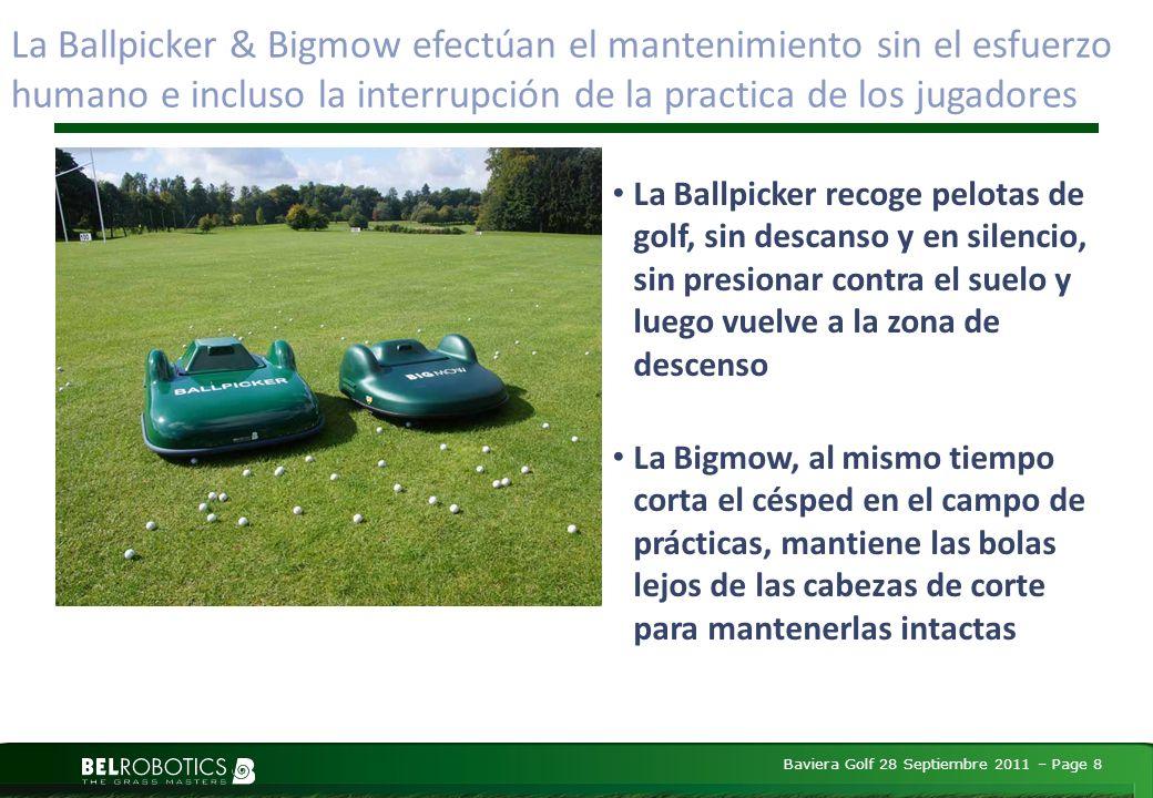 Baviera Golf 28 Septiembre 2011 – Page 8 La Ballpicker & Bigmow efectúan el mantenimiento sin el esfuerzo humano e incluso la interrupción de la practica de los jugadores La Ballpicker recoge pelotas de golf, sin descanso y en silencio, sin presionar contra el suelo y luego vuelve a la zona de descenso La Bigmow, al mismo tiempo corta el césped en el campo de prácticas, mantiene las bolas lejos de las cabezas de corte para mantenerlas intactas