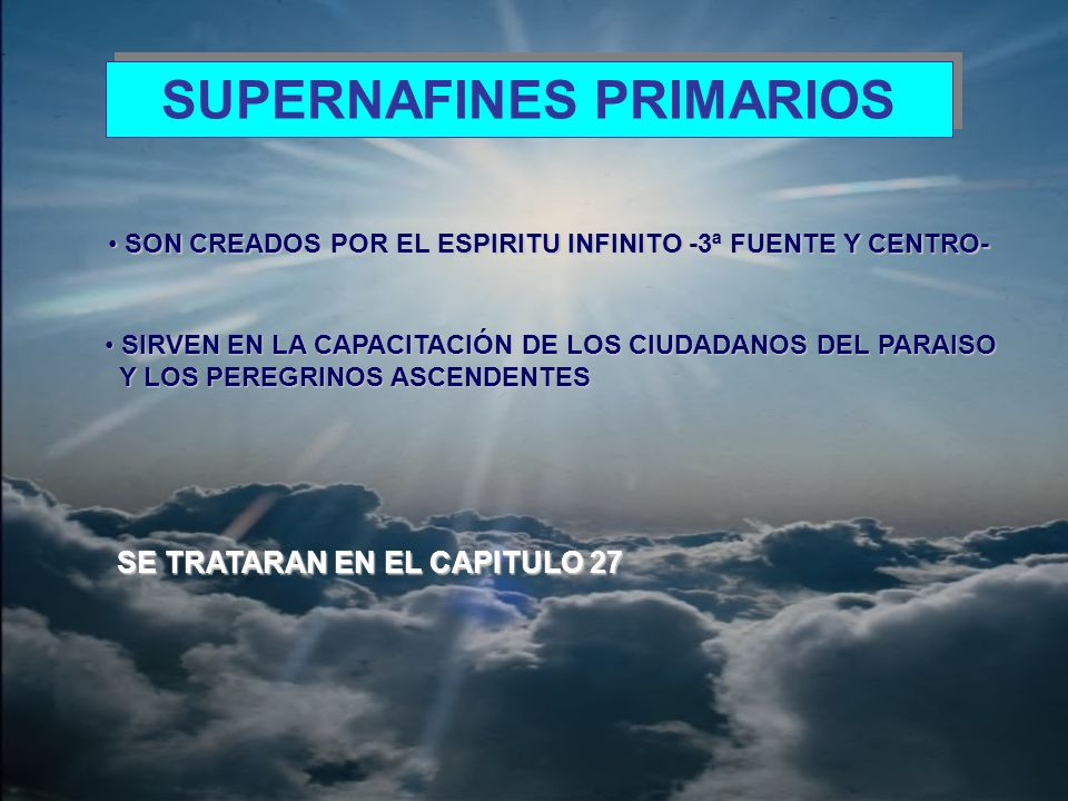 SUPERNAFINES SECUNDARIOS DIRIGEN LOS ASUNTOS DE LOS SERES ASCENDENTES EN LOS SIETE DIRIGEN LOS ASUNTOS DE LOS SERES ASCENDENTES EN LOS SIETE CIRCUITOS DE HAVONA Y DE LOS CIUDADANOS DEL PARAISO CUANDO CIRCUITOS DE HAVONA Y DE LOS CIUDADANOS DEL PARAISO CUANDO ESTAN EN HAVONA ESTAN EN HAVONA SON CREADOS POR LOS 7 ESPIRITUS RECTORES, EXISTIENDO SON CREADOS POR LOS 7 ESPIRITUS RECTORES, EXISTIENDO SIETE GRUPOS SEGÚN EL ESPIRITU RECTOR CREADOR SIETE GRUPOS SEGÚN EL ESPIRITU RECTOR CREADOR COMPARTEN LA NATURALEZA DE SU CREADOR COMPARTEN LA NATURALEZA DE SU CREADOR CADA TIPO SUPERVISA UN CIRCUITO DE HAVONA CADA TIPO SUPERVISA UN CIRCUITO DE HAVONA - MITAD CON PEREGRINOS ASCENDENTES - MITAD CON PEREGRINOS ASCENDENTES - MITAD CON PEREGRINOS DEL PARAISO, JUNTO CON CUERPO DE - MITAD CON PEREGRINOS DEL PARAISO, JUNTO CON CUERPO DE FINALISTAS FINALISTAS SE DIVIDEN A SU VEZ, EN LO REFERENTE A SU TRABAJO CON LOS SE DIVIDEN A SU VEZ, EN LO REFERENTE A SU TRABAJO CON LOS PEREGRINOS ASCENDESTES, EN SIETE GRUPOS, LOS CUALES PEREGRINOS ASCENDESTES, EN SIETE GRUPOS, LOS CUALES CONTIENEN ANGELES DE LOS SIETE TIPOS.