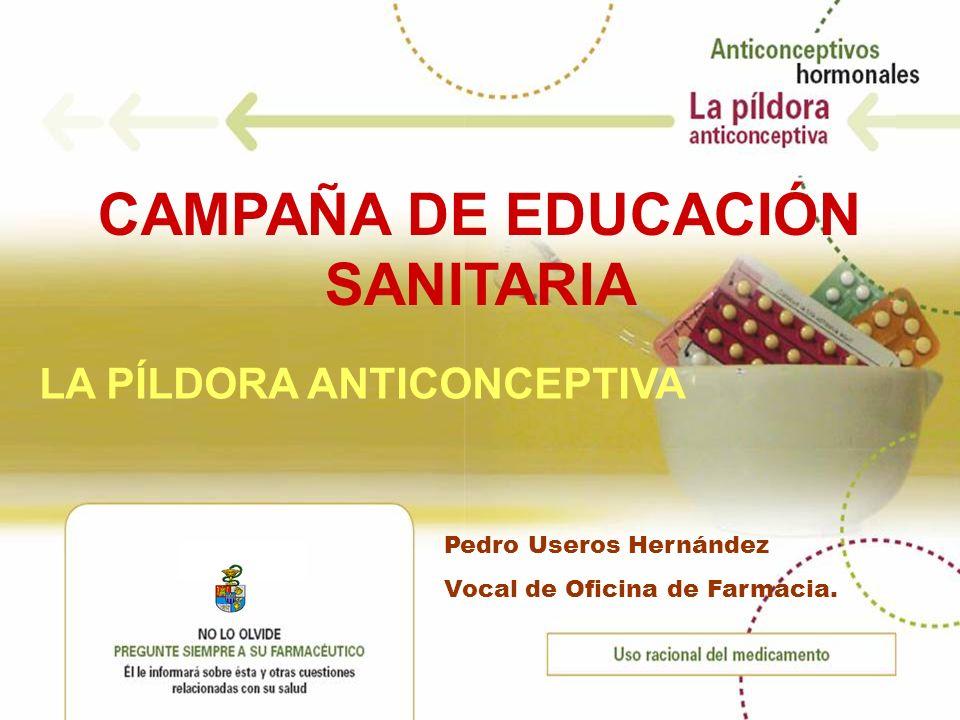 CAMPAÑA DE EDUCACIÓN SANITARIA LA PÍLDORA ANTICONCEPTIVA Pedro Useros Hernández Vocal de Oficina de Farmacia.