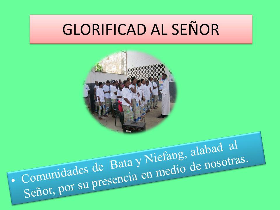 GLORIFICAD AL SEÑOR Comunidades de Bata y Niefang, alabad al Señor, por su presencia en medio de nosotras.