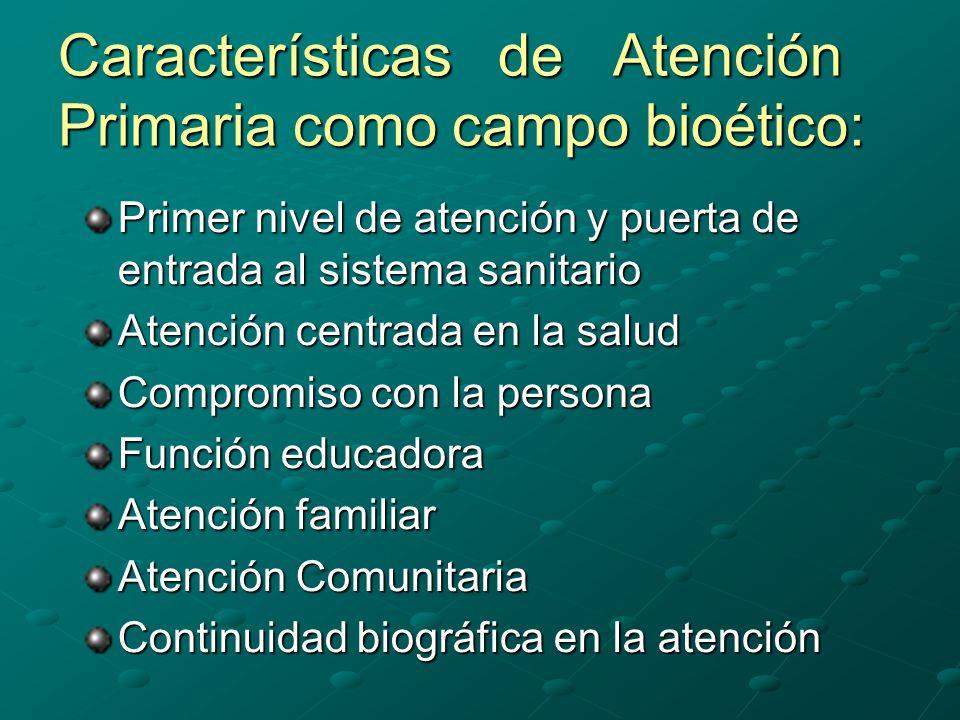 Características de Atención Primaria como campo bioético: Primer nivel de atención y puerta de entrada al sistema sanitario Atención centrada en la salud Compromiso con la persona Función educadora Atención familiar Atención Comunitaria Continuidad biográfica en la atención