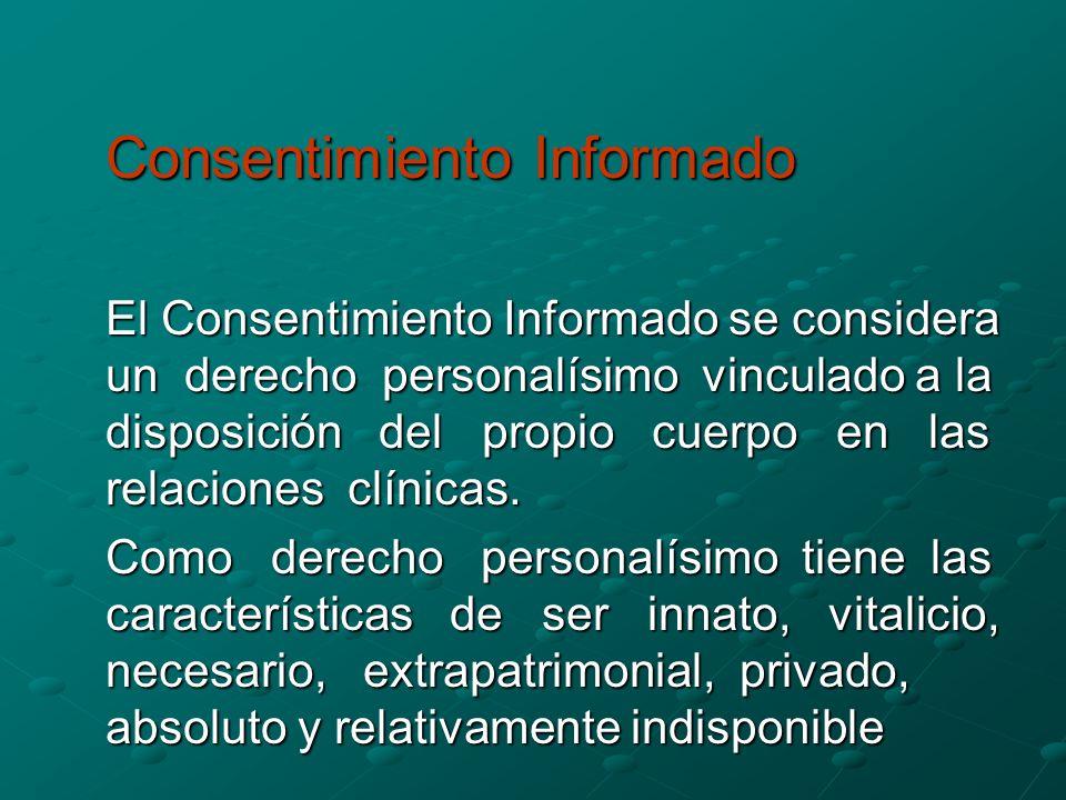 Consentimiento Informado El Consentimiento Informado se considera un derecho personalísimo vinculado a la disposición del propio cuerpo en las relaciones clínicas.