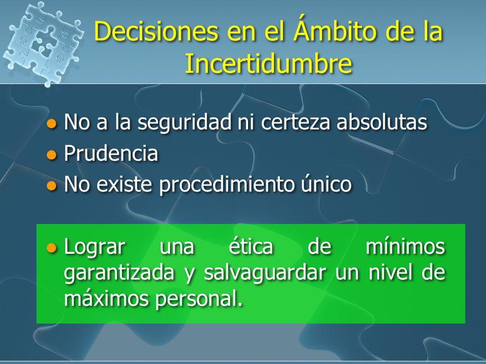 Decisiones en el Ámbito de la Incertidumbre No a la seguridad ni certeza absolutas Prudencia No existe procedimiento único Lograr una ética de mínimos garantizada y salvaguardar un nivel de máximos personal.