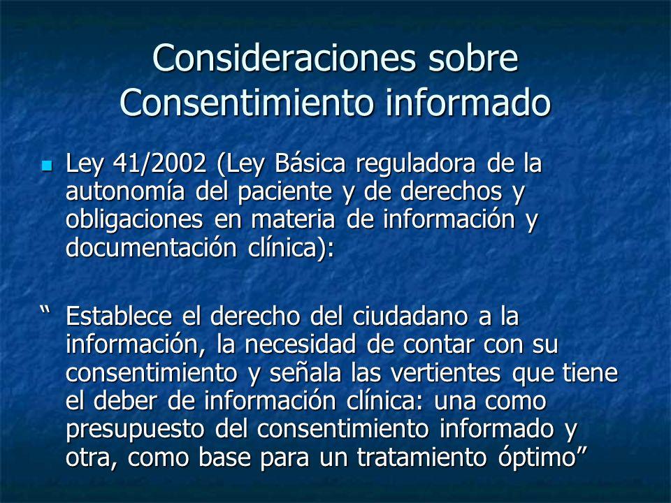 Consideraciones sobre Consentimiento informado Ley 41/2002 (Ley Básica reguladora de la autonomía del paciente y de derechos y obligaciones en materia de información y documentación clínica): Ley 41/2002 (Ley Básica reguladora de la autonomía del paciente y de derechos y obligaciones en materia de información y documentación clínica): Establece el derecho del ciudadano a la información, la necesidad de contar con su consentimiento y señala las vertientes que tiene el deber de información clínica: una como presupuesto del consentimiento informado y otra, como base para un tratamiento óptimoEstablece el derecho del ciudadano a la información, la necesidad de contar con su consentimiento y señala las vertientes que tiene el deber de información clínica: una como presupuesto del consentimiento informado y otra, como base para un tratamiento óptimo