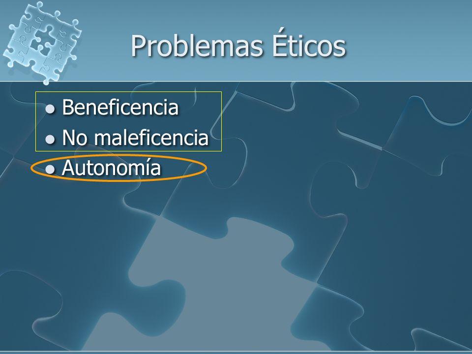 Problemas Éticos Beneficencia No maleficencia Autonomía Beneficencia No maleficencia Autonomía