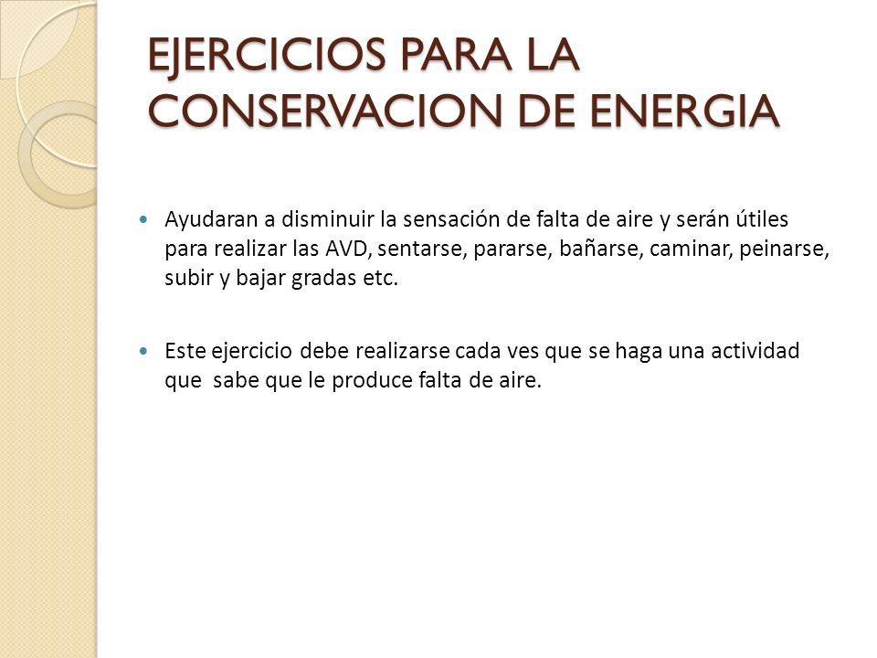 EJERCICIOS PARA LA CONSERVACION DE ENERGIA Ayudaran a disminuir la sensación de falta de aire y serán útiles para realizar las AVD, sentarse, pararse,