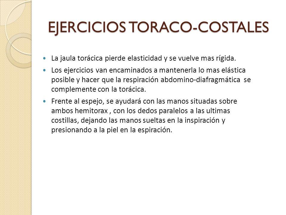 EJERCICIOS TORACO-COSTALES La jaula torácica pierde elasticidad y se vuelve mas rígida. Los ejercicios van encaminados a mantenerla lo mas elástica po