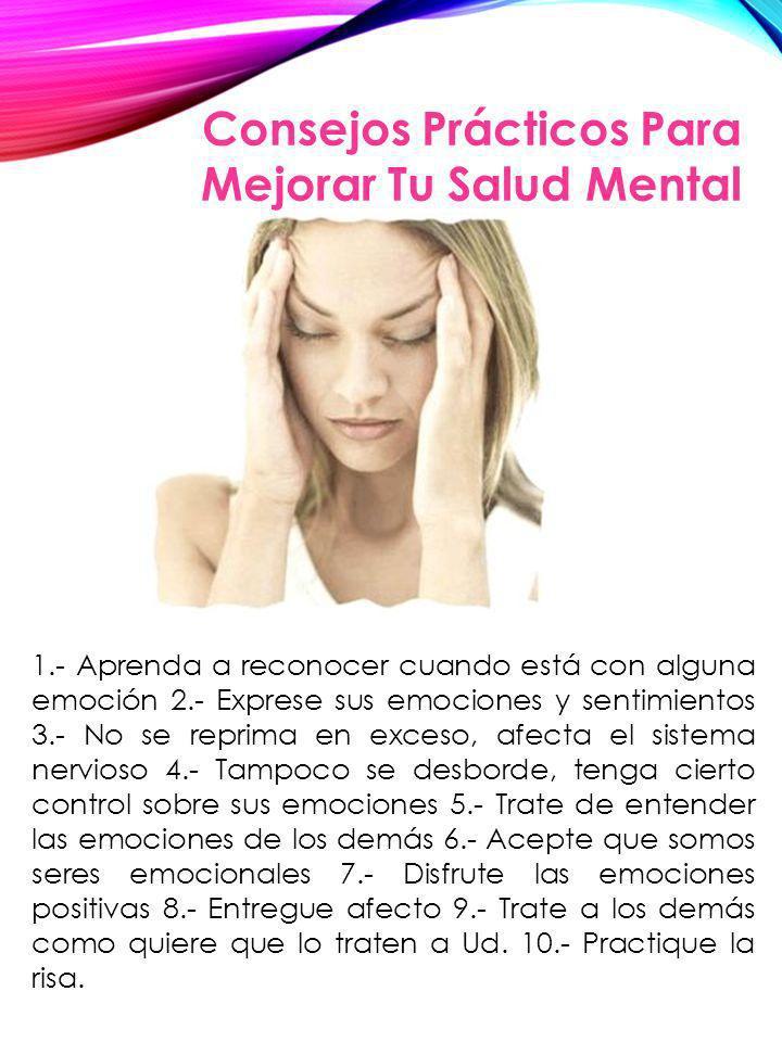 Consejos Prácticos Para Mejorar Tu Salud Mental 1.- Aprenda a reconocer cuando está con alguna emoción 2.- Exprese sus emociones y sentimientos 3.- No