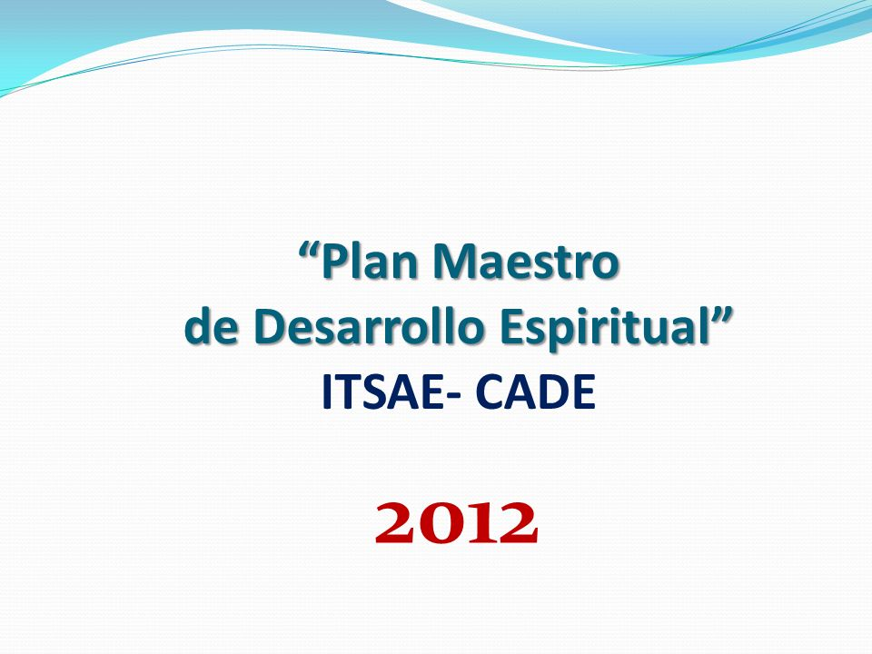 Plan Maestro de Desarrollo Espiritual Plan Maestro de Desarrollo Espiritual ITSAE- CADE 2012