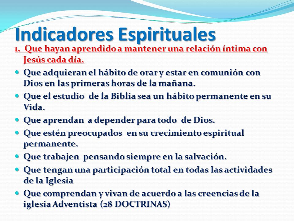 Indicadores Espirituales 1. Que hayan aprendido a mantener una relación íntima con Jesús cada día. Que adquieran el hábito de orar y estar en comunión