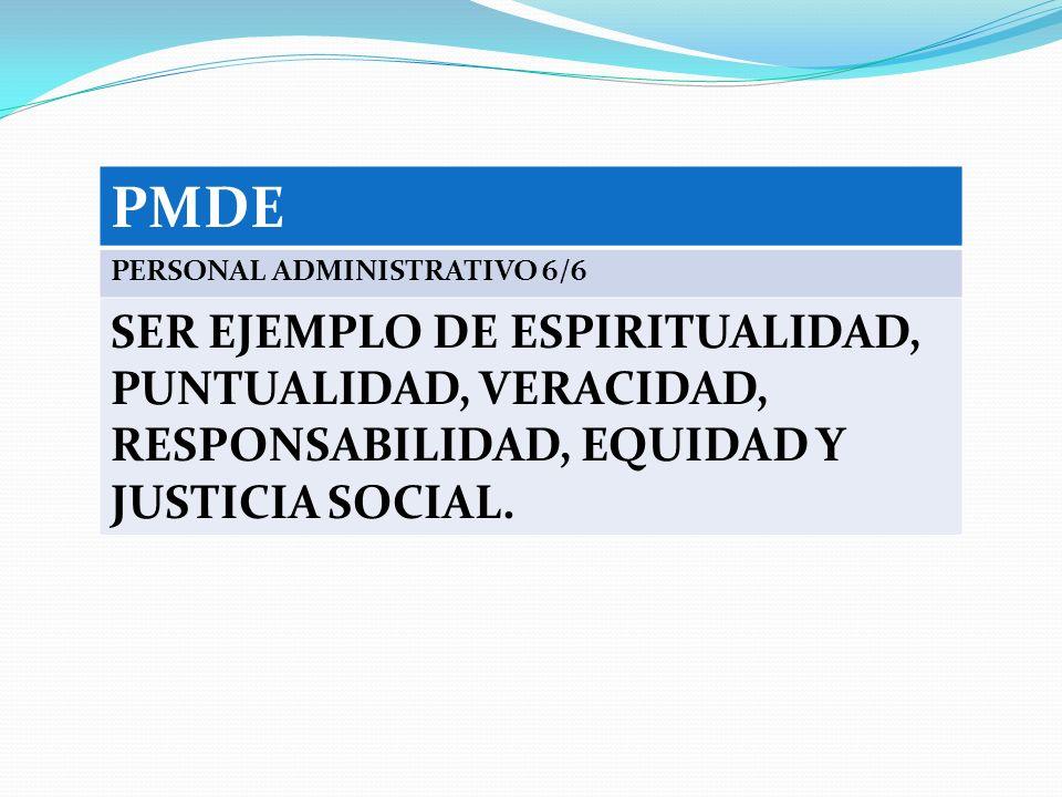 PMDE PERSONAL ADMINISTRATIVO 6/6 SER EJEMPLO DE ESPIRITUALIDAD, PUNTUALIDAD, VERACIDAD, RESPONSABILIDAD, EQUIDAD Y JUSTICIA SOCIAL.