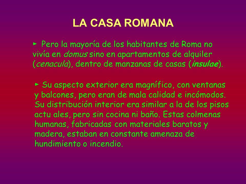 LA CASA ROMANA Pero la mayoría de los habitantes de Roma no vivía en domus sino en apartamentos de alquiler (cenacula), dentro de manzanas de casas (insulae).