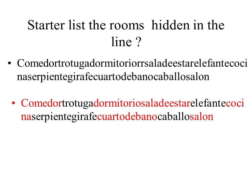 Starter list the rooms hidden in the line ? Comedortrotugadormitoriorrsaladeestarelefantecoci naserpientegirafecuartodebanocaballosalon Comedortrotuga