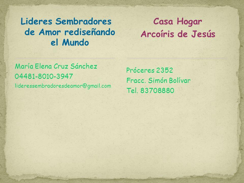 Lideres Sembradores de Amor rediseñando el Mundo María Elena Cruz Sánchez 04481-8010-3947 lideressembradoresdeamor@gmail.com Casa Hogar Arcoíris de Jesús Próceres 2352 Fracc.