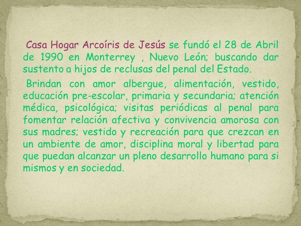 Casa Hogar Arcoíris de Jesús se fundó el 28 de Abril de 1990 en Monterrey, Nuevo León; buscando dar sustento a hijos de reclusas del penal del Estado.