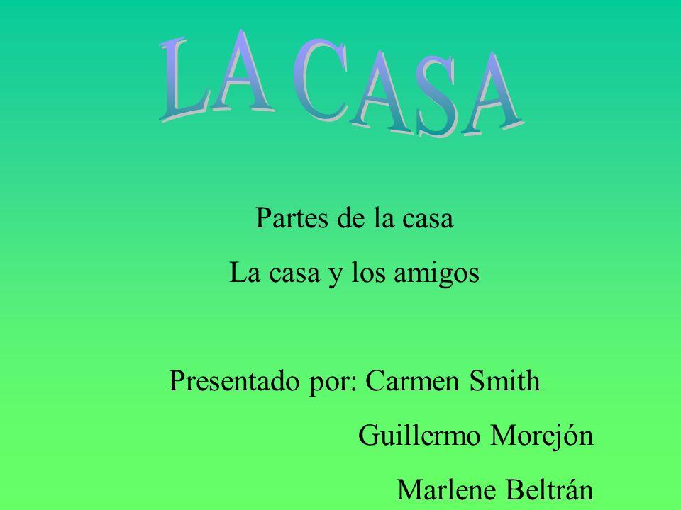 Partes de la casa La casa y los amigos Presentado por: Carmen Smith Guillermo Morejón Marlene Beltrán