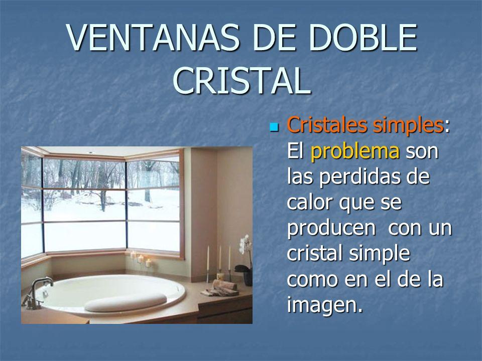 VENTANAS DE DOBLE CRISTAL Cristales simples: El problema son las perdidas de calor que se producen con un cristal simple como en el de la imagen. Cris