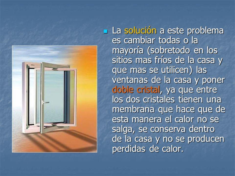 La solución a este problema es cambiar todas o la mayoría (sobretodo en los sitios mas fríos de la casa y que mas se utilicen) las ventanas de la casa