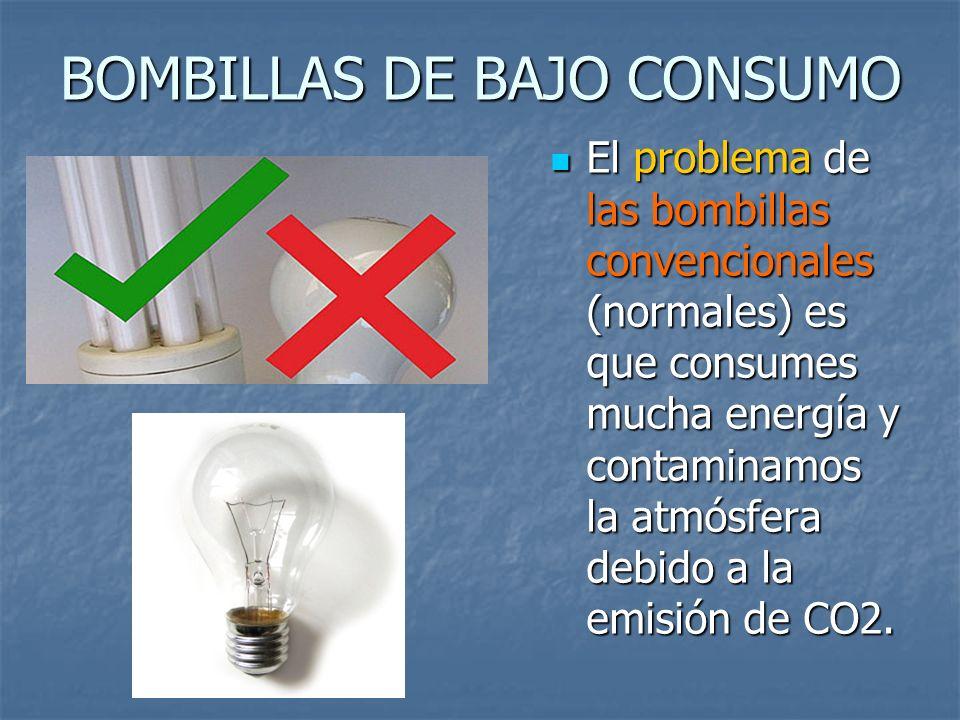 BOMBILLAS DE BAJO CONSUMO El problema de las bombillas convencionales (normales) es que consumes mucha energía y contaminamos la atmósfera debido a la