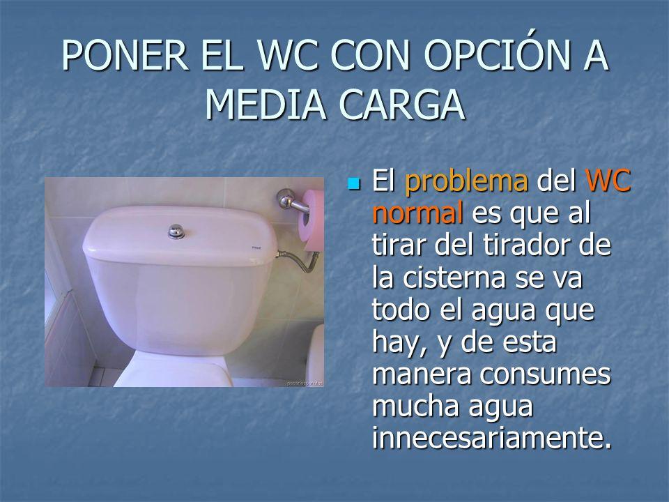 PONER EL WC CON OPCIÓN A MEDIA CARGA El problema del WC normal es que al tirar del tirador de la cisterna se va todo el agua que hay, y de esta manera