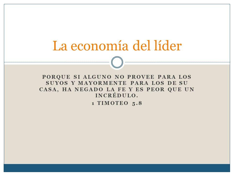 PORQUE SI ALGUNO NO PROVEE PARA LOS SUYOS Y MAYORMENTE PARA LOS DE SU CASA, HA NEGADO LA FE Y ES PEOR QUE UN INCRÉDULO. 1 TIMOTEO 5.8 La economía del