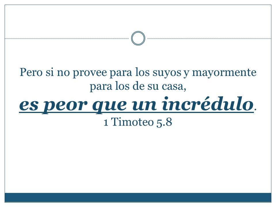 Pero si no provee para los suyos y mayormente para los de su casa, es peor que un incrédulo. 1 Timoteo 5.8