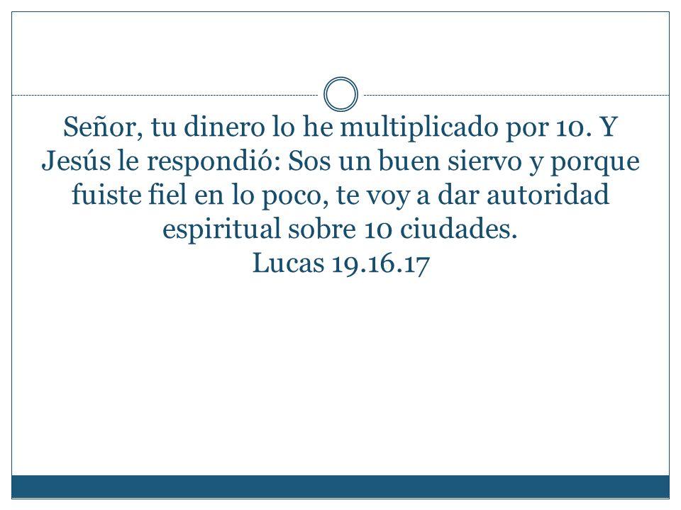 Señor, tu dinero lo he multiplicado por 10. Y Jesús le respondió: Sos un buen siervo y porque fuiste fiel en lo poco, te voy a dar autoridad espiritua
