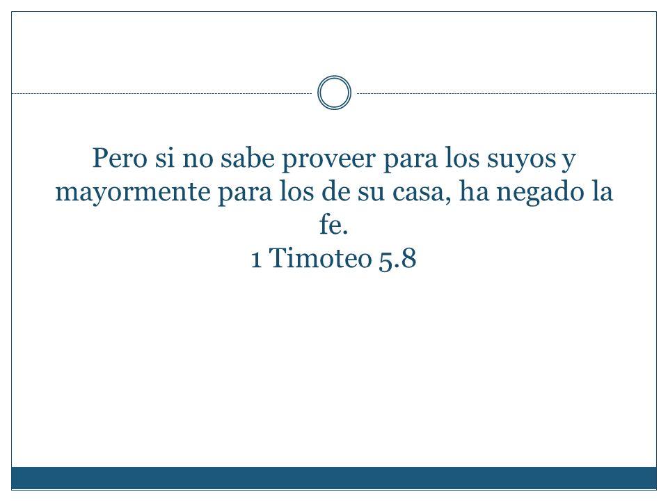 Pero si no sabe proveer para los suyos y mayormente para los de su casa, ha negado la fe. 1 Timoteo 5.8