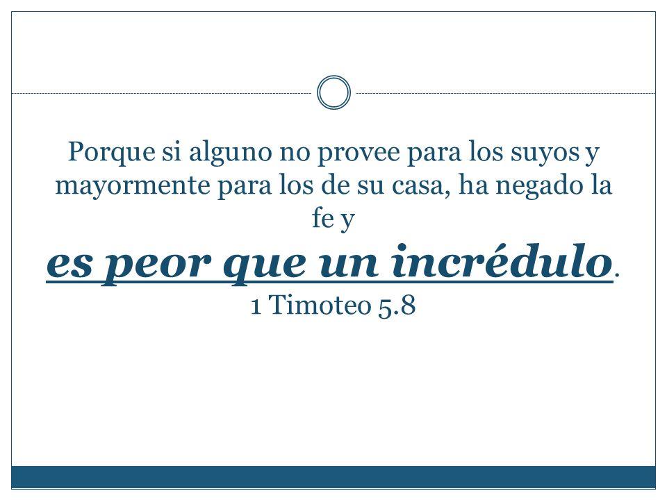 Porque si alguno no provee para los suyos y mayormente para los de su casa, ha negado la fe y es peor que un incrédulo. 1 Timoteo 5.8