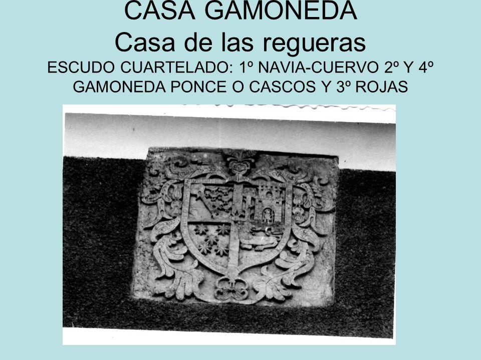 CASA GAMONEDA Casa de las regueras ESCUDO CUARTELADO: 1º NAVIA-CUERVO 2º Y 4º GAMONEDA PONCE O CASCOS Y 3º ROJAS
