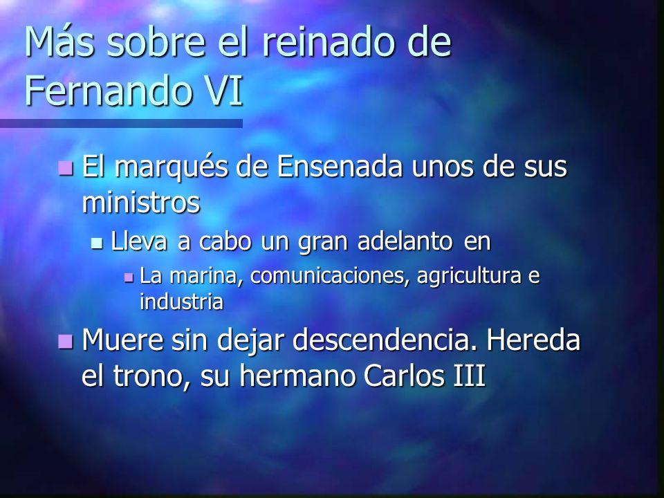 Más sobre el reinado de Fernando VI El marqués de Ensenada unos de sus ministros El marqués de Ensenada unos de sus ministros Lleva a cabo un gran ade