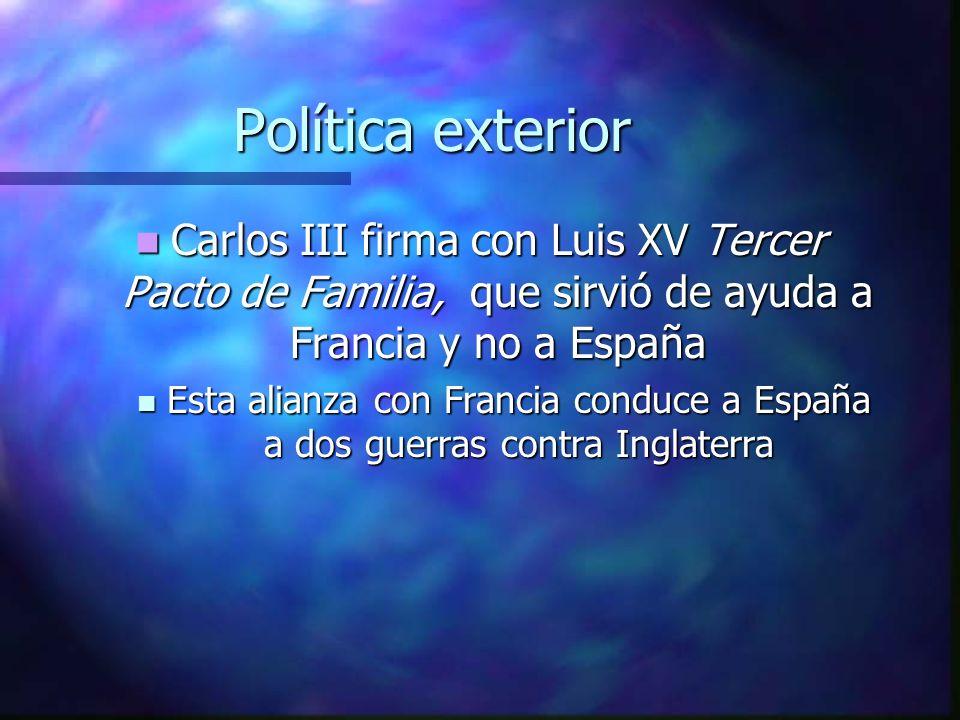 Política exterior Carlos III firma con Luis XV Tercer Pacto de Familia, que sirvió de ayuda a Francia y no a España Carlos III firma con Luis XV Terce