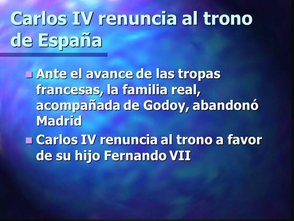 Carlos IV renuncia al trono de España Ante el avance de las tropas francesas, la familia real, acompañada de Godoy, abandonó Madrid Ante el avance de