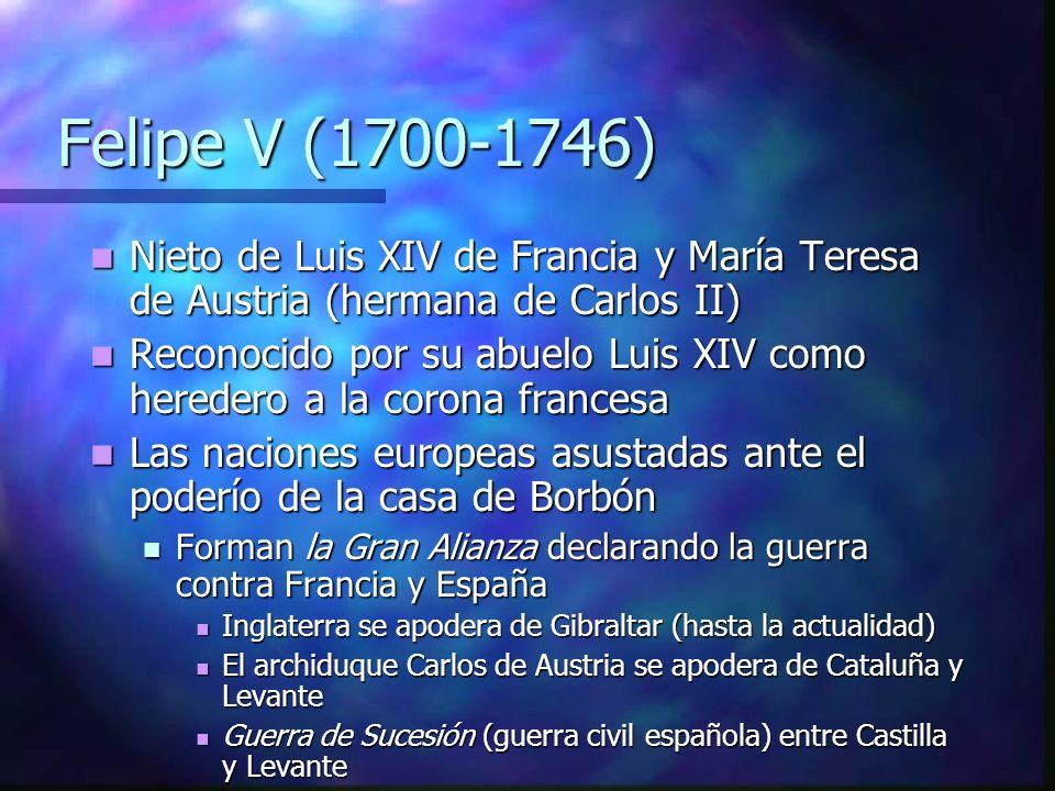Felipe V (1700-1746) Felipe V (1700-1746) Nieto de Luis XIV de Francia y María Teresa de Austria (hermana de Carlos II) Nieto de Luis XIV de Francia y