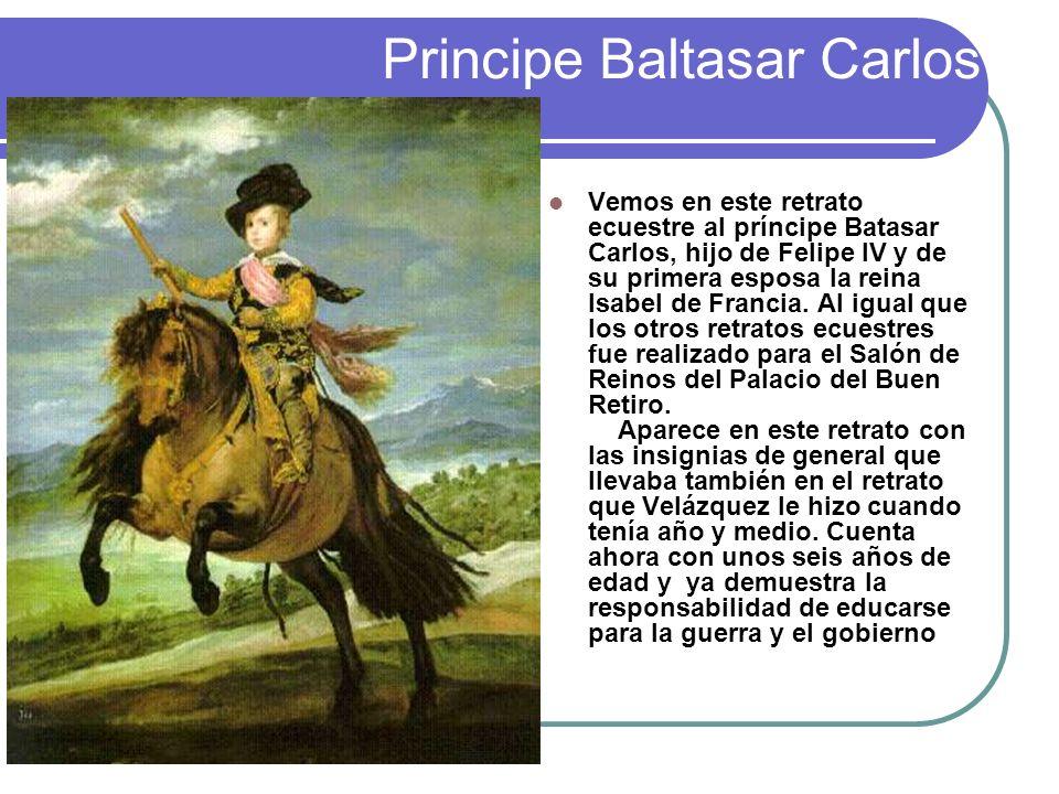 Principe Baltasar Carlos Vemos en este retrato ecuestre al príncipe Batasar Carlos, hijo de Felipe IV y de su primera esposa la reina Isabel de Franci