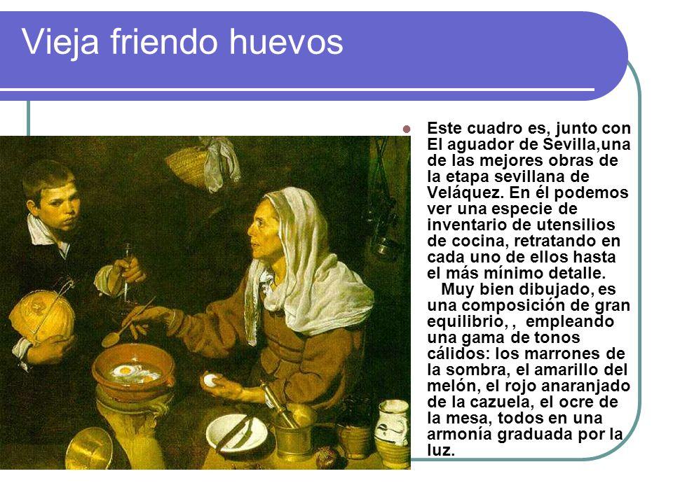 Vieja friendo huevos Este cuadro es, junto con El aguador de Sevilla,una de las mejores obras de la etapa sevillana de Veláquez. En él podemos ver una