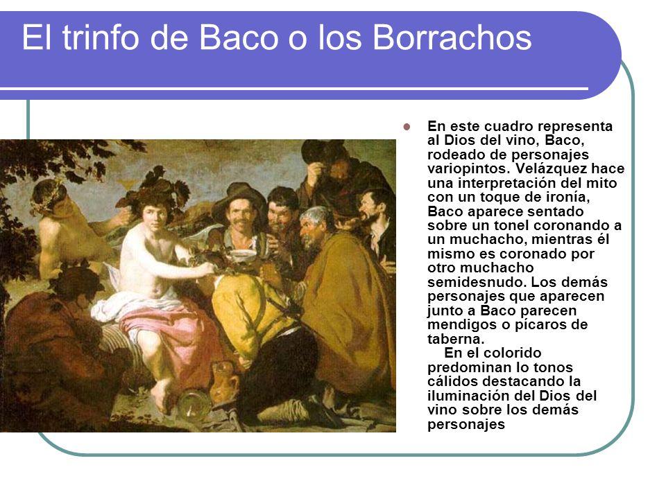 El trinfo de Baco o los Borrachos En este cuadro representa al Dios del vino, Baco, rodeado de personajes variopintos. Velázquez hace una interpretaci
